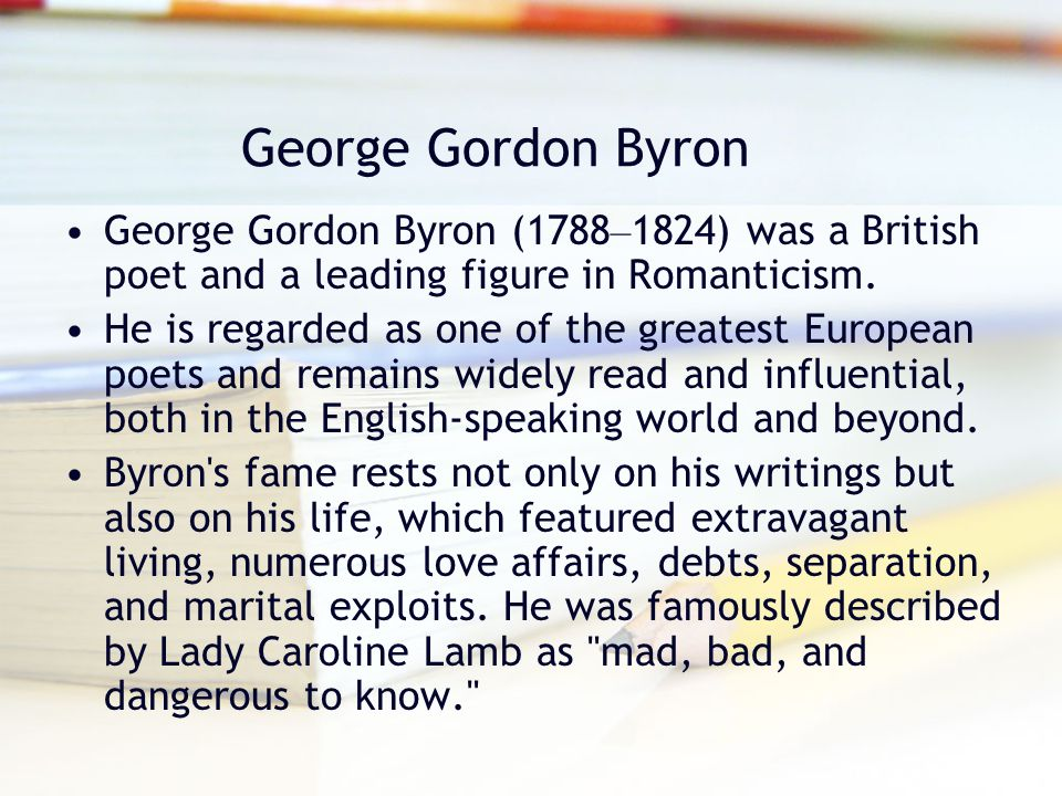 biography of george gordon also known as lord byron an english poet and a leading figure in the roma George gordon, lord byron is credited as poet, leading figure in romanticism, don juan george gordon byron, 6th baron byron, later george gordon noel, 6th baron byron (22 january 1788 – 19 april 1824), commonly known simply as lord byron,.