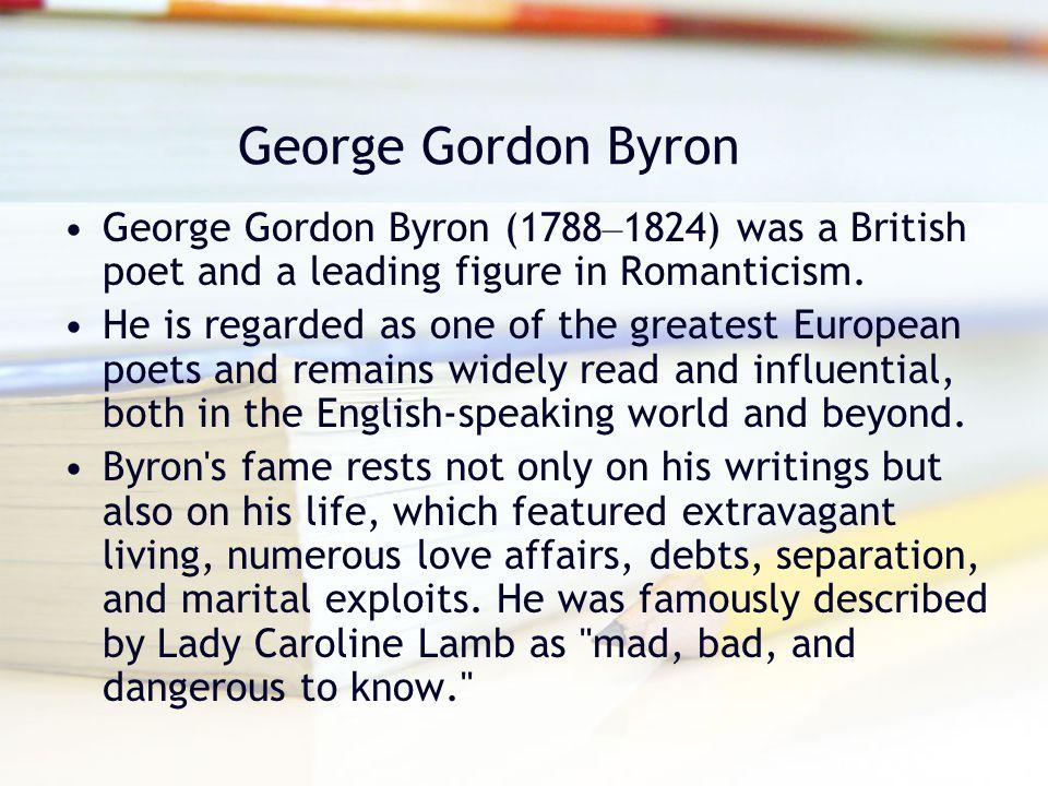 George Gordon Byron George Gordon Byron (1788–1824) was a British poet and a leading figure in Romanticism.