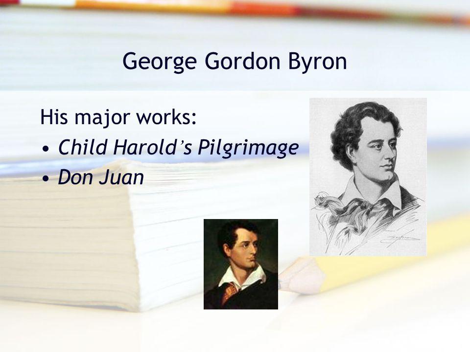 George Gordon Byron His major works: Child Harold's Pilgrimage