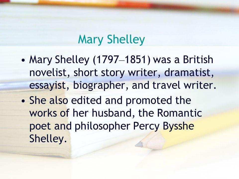 Mary Shelley Mary Shelley (1797–1851) was a British novelist, short story writer, dramatist, essayist, biographer, and travel writer.