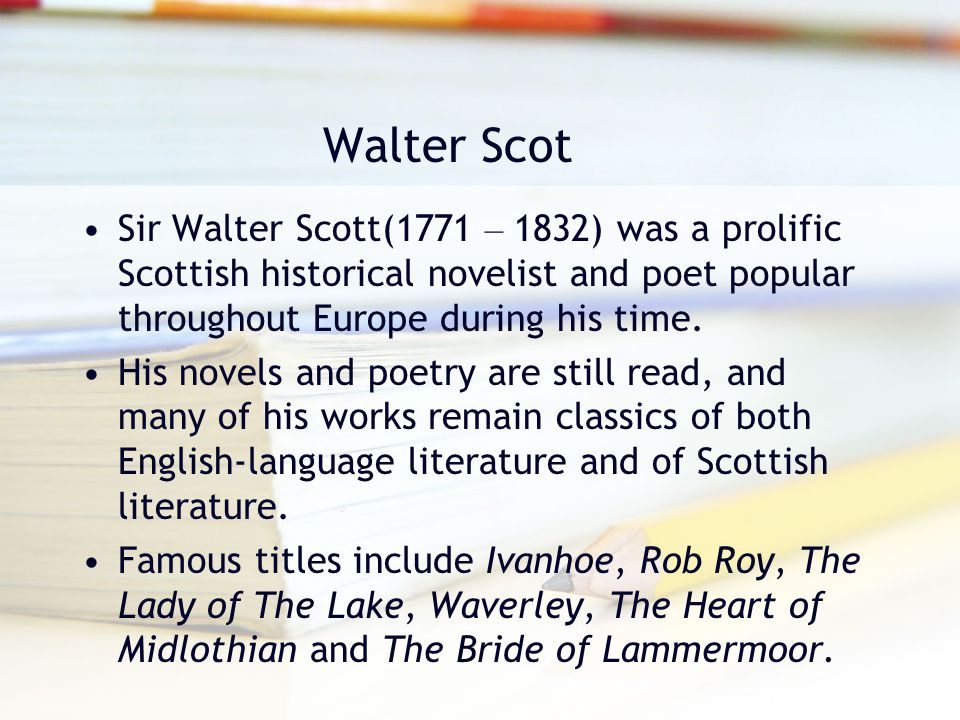 Walter Scot Sir Walter Scott(1771 – 1832) was a prolific Scottish historical novelist and poet popular throughout Europe during his time.