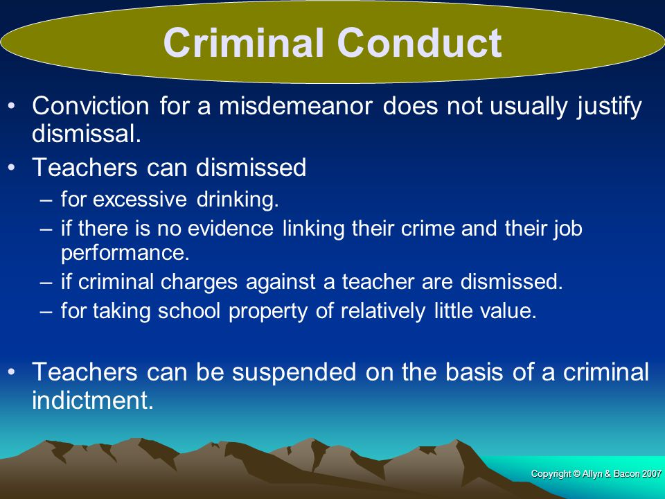 Criminal Conduct Conviction for a misdemeanor does not usually justify dismissal. Teachers can dismissed.