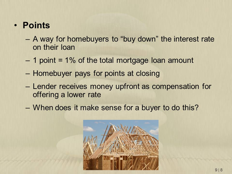 Points A way for homebuyers to buy down the interest rate on their loan. 1 point = 1% of the total mortgage loan amount.