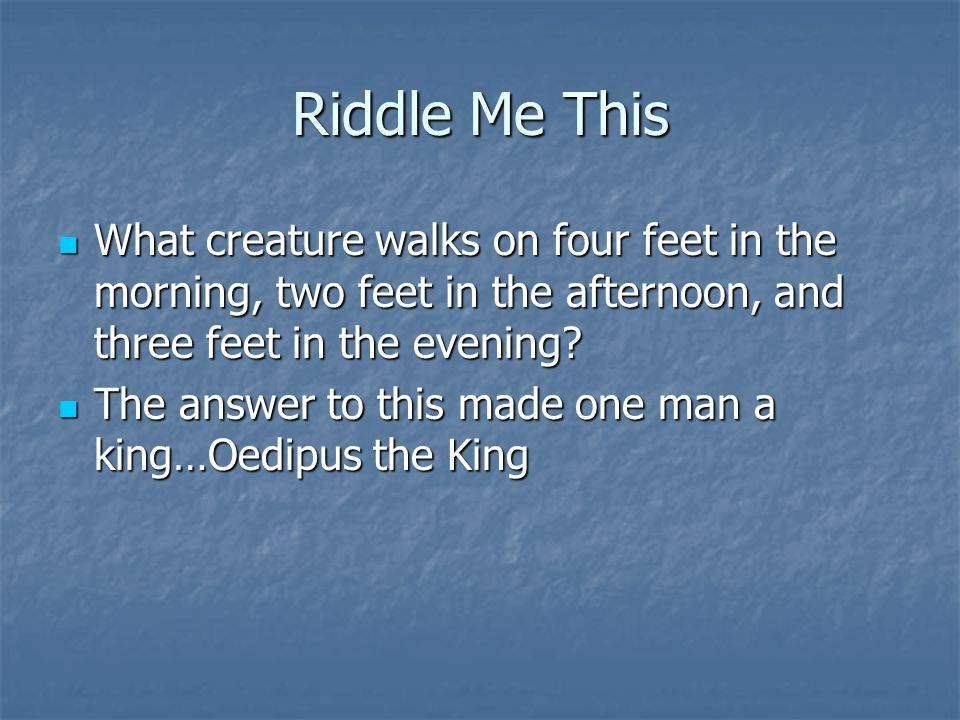 Riddle Me This What creature walks on four feet in the morning, two feet in the afternoon, and three feet in the evening
