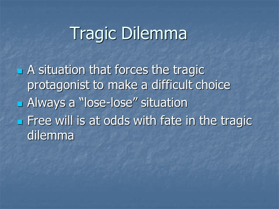 Tragic Dilemma A situation that forces the tragic protagonist to make a difficult choice. Always a lose-lose situation.