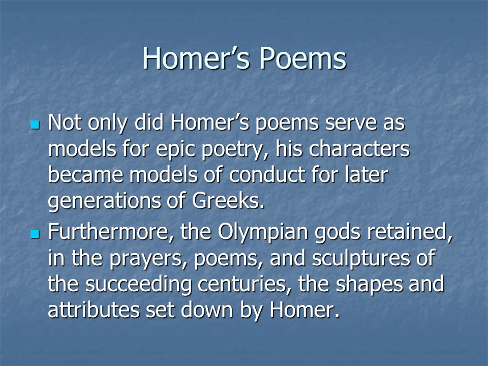 Homer's Poems Not only did Homer's poems serve as models for epic poetry, his characters became models of conduct for later generations of Greeks.