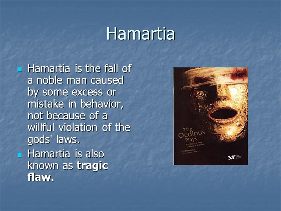 Hamartia Hamartia is the fall of a noble man caused by some excess or mistake in behavior, not because of a willful violation of the gods laws.