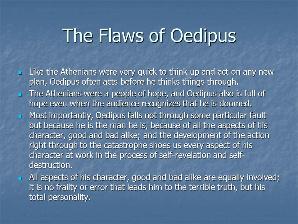 The Flaws of Oedipus Like the Athenians were very quick to think up and act on any new plan, Oedipus often acts before he thinks things through.