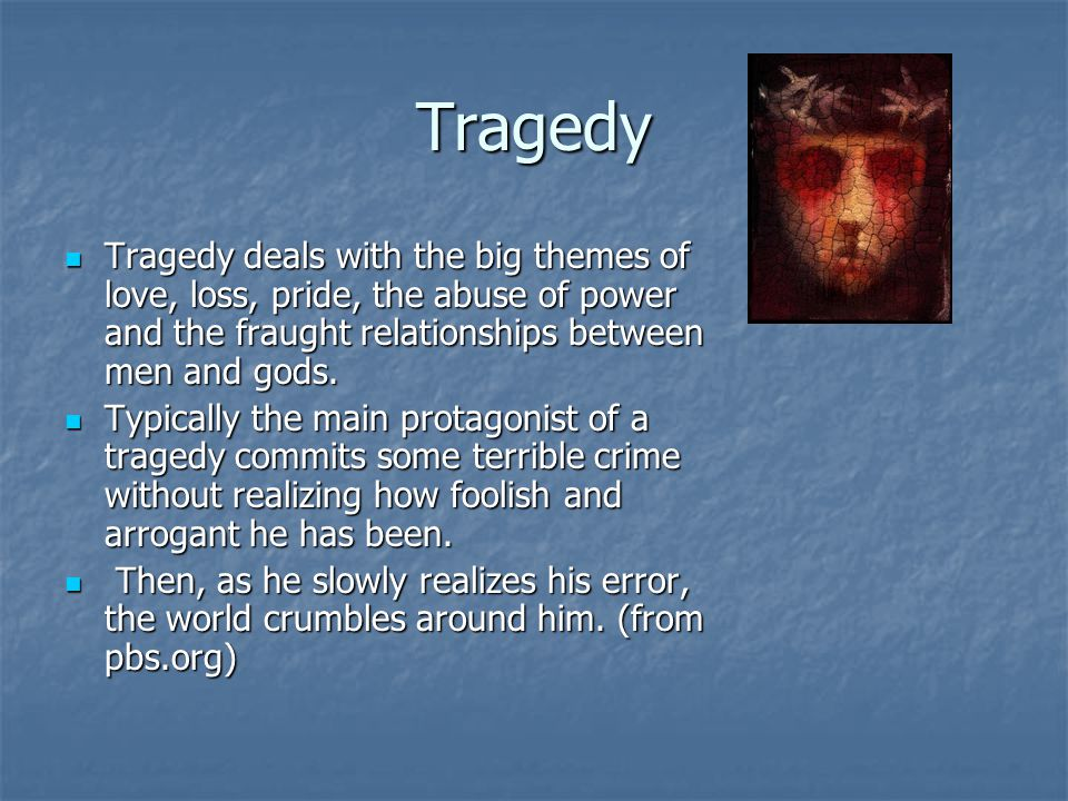 Tragedy Tragedy deals with the big themes of love, loss, pride, the abuse of power and the fraught relationships between men and gods.