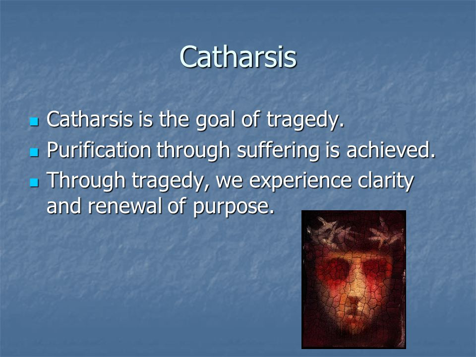 Catharsis Catharsis is the goal of tragedy.