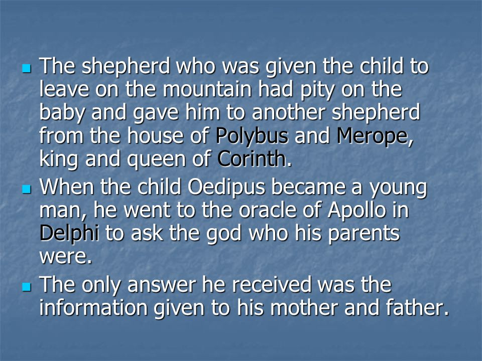 The shepherd who was given the child to leave on the mountain had pity on the baby and gave him to another shepherd from the house of Polybus and Merope, king and queen of Corinth.