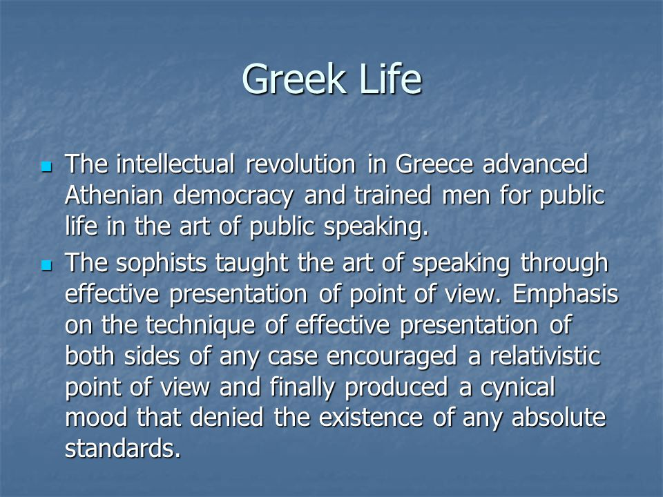 Greek Life The intellectual revolution in Greece advanced Athenian democracy and trained men for public life in the art of public speaking.