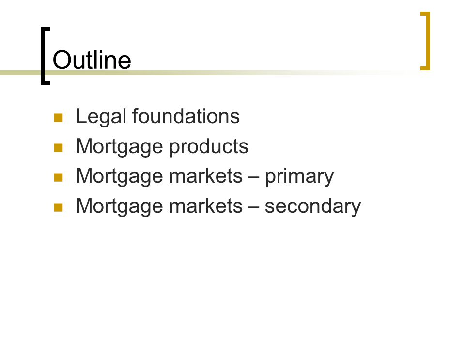 Outline Legal foundations Mortgage products Mortgage markets – primary