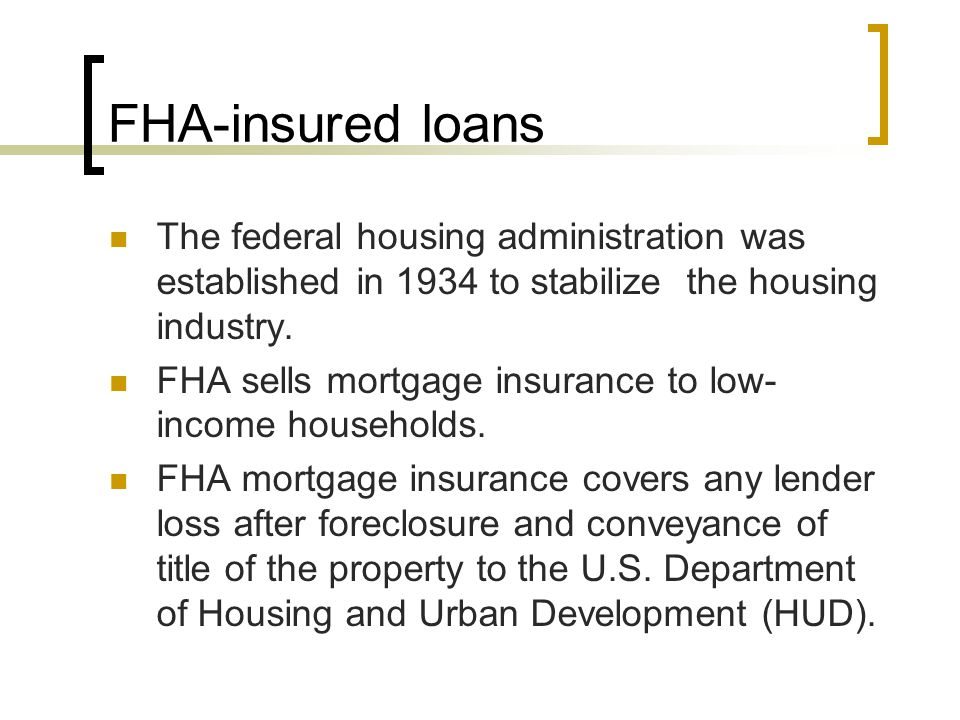 FHA-insured loans The federal housing administration was established in 1934 to stabilize the housing industry.