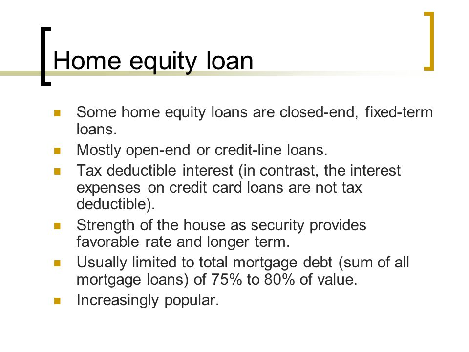 Home equity loan Some home equity loans are closed-end, fixed-term loans. Mostly open-end or credit-line loans.