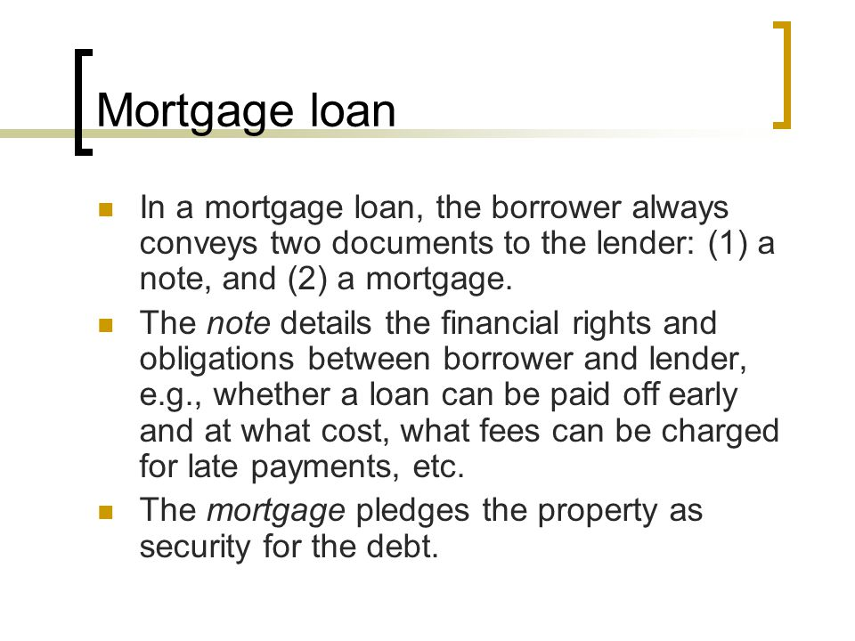 Mortgage loan In a mortgage loan, the borrower always conveys two documents to the lender: (1) a note, and (2) a mortgage.