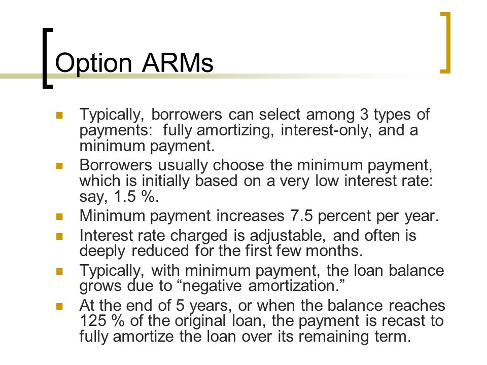 Option ARMs Typically, borrowers can select among 3 types of payments: fully amortizing, interest-only, and a minimum payment.
