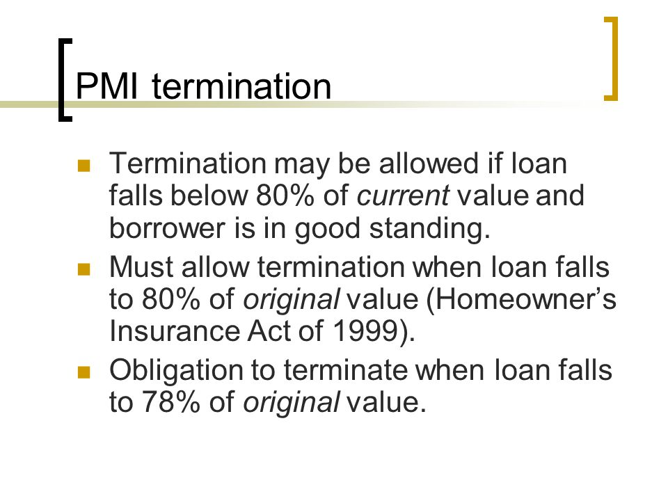 PMI termination Termination may be allowed if loan falls below 80% of current value and borrower is in good standing.