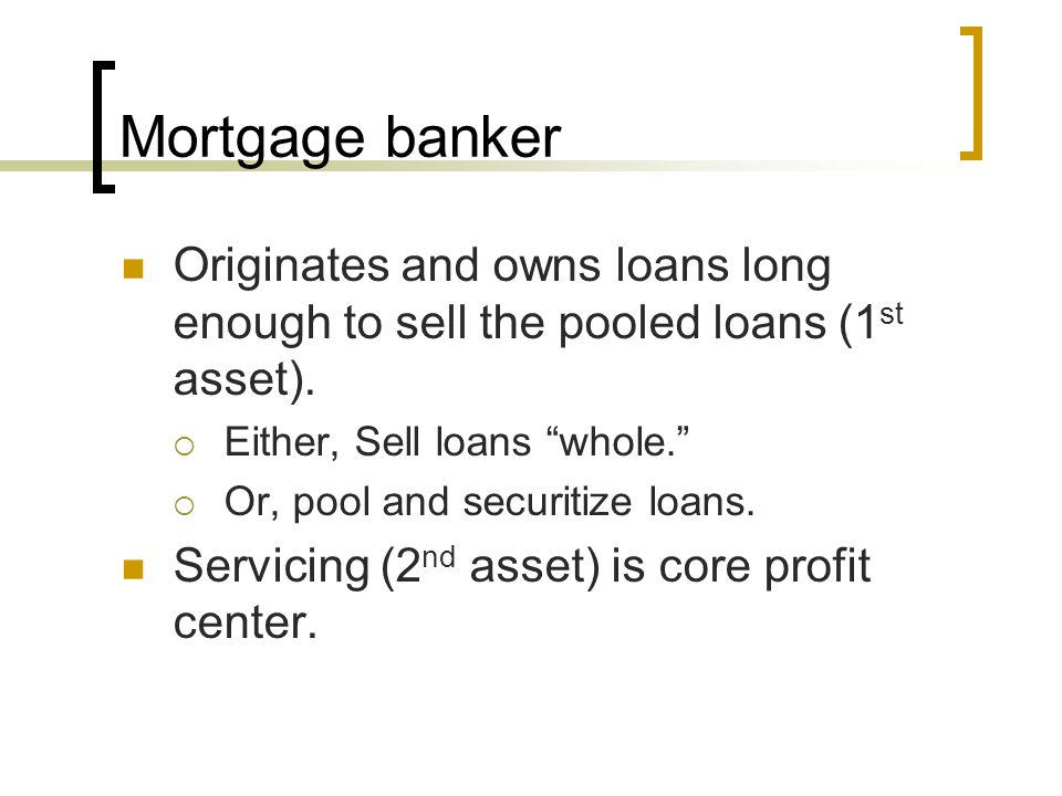 Mortgage banker Originates and owns loans long enough to sell the pooled loans (1st asset). Either, Sell loans whole.