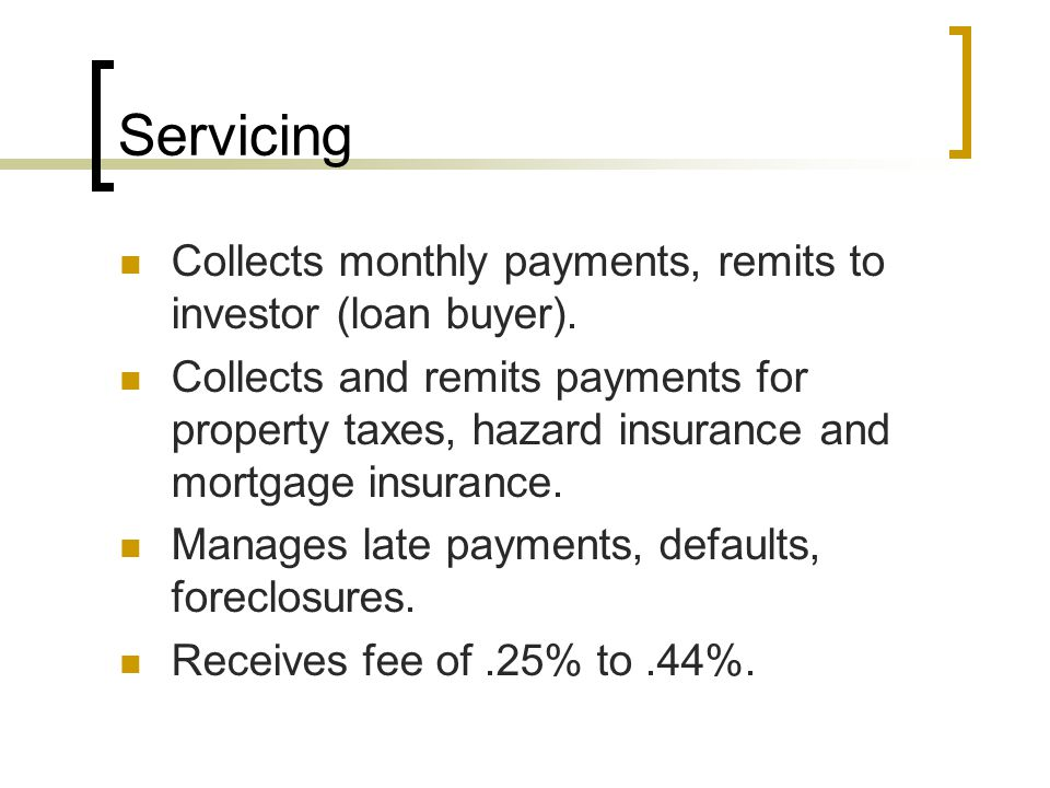 Servicing Collects monthly payments, remits to investor (loan buyer).