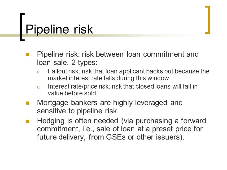Pipeline risk Pipeline risk: risk between loan commitment and loan sale. 2 types: