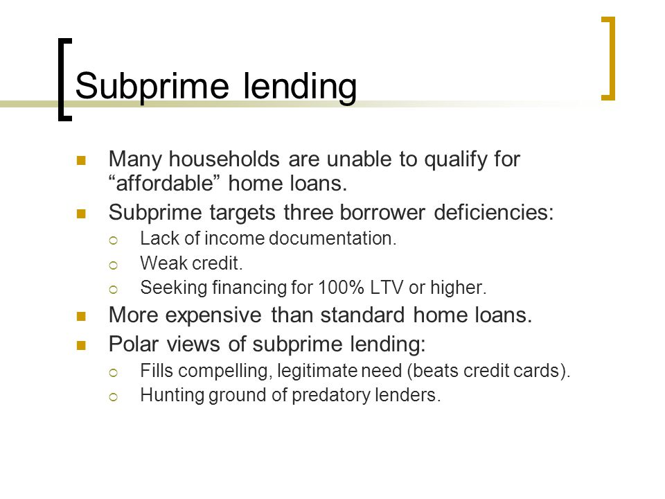 Subprime lending Many households are unable to qualify for affordable home loans. Subprime targets three borrower deficiencies: