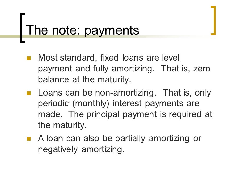 The note: payments Most standard, fixed loans are level payment and fully amortizing. That is, zero balance at the maturity.