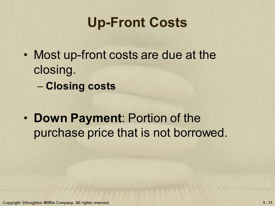 Up-Front Costs Most up-front costs are due at the closing.