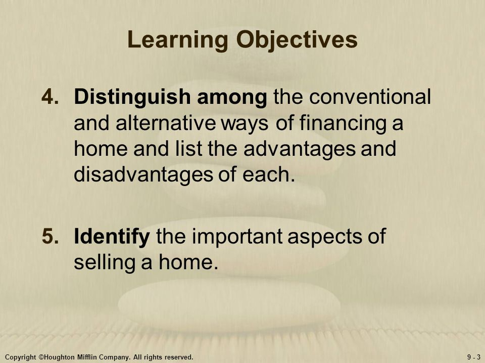 Learning Objectives Distinguish among the conventional and alternative ways of financing a home and list the advantages and disadvantages of each.