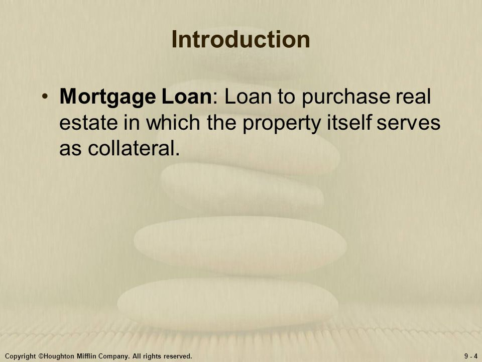 Introduction Mortgage Loan: Loan to purchase real estate in which the property itself serves as collateral.