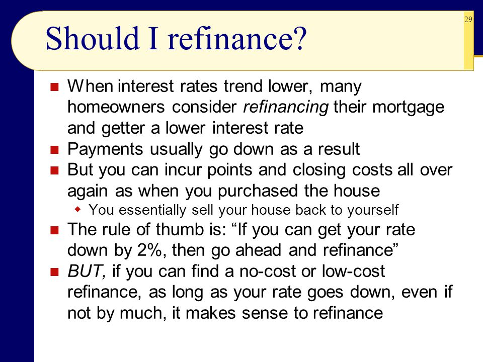 Should I refinance When interest rates trend lower, many homeowners consider refinancing their mortgage and getter a lower interest rate.