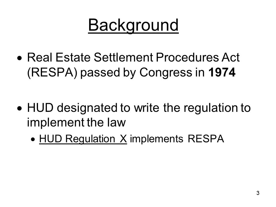 Background Real Estate Settlement Procedures Act (RESPA) passed by Congress in 1974. HUD designated to write the regulation to implement the law.