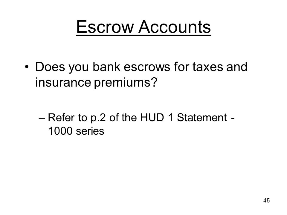 Escrow Accounts Does you bank escrows for taxes and insurance premiums.