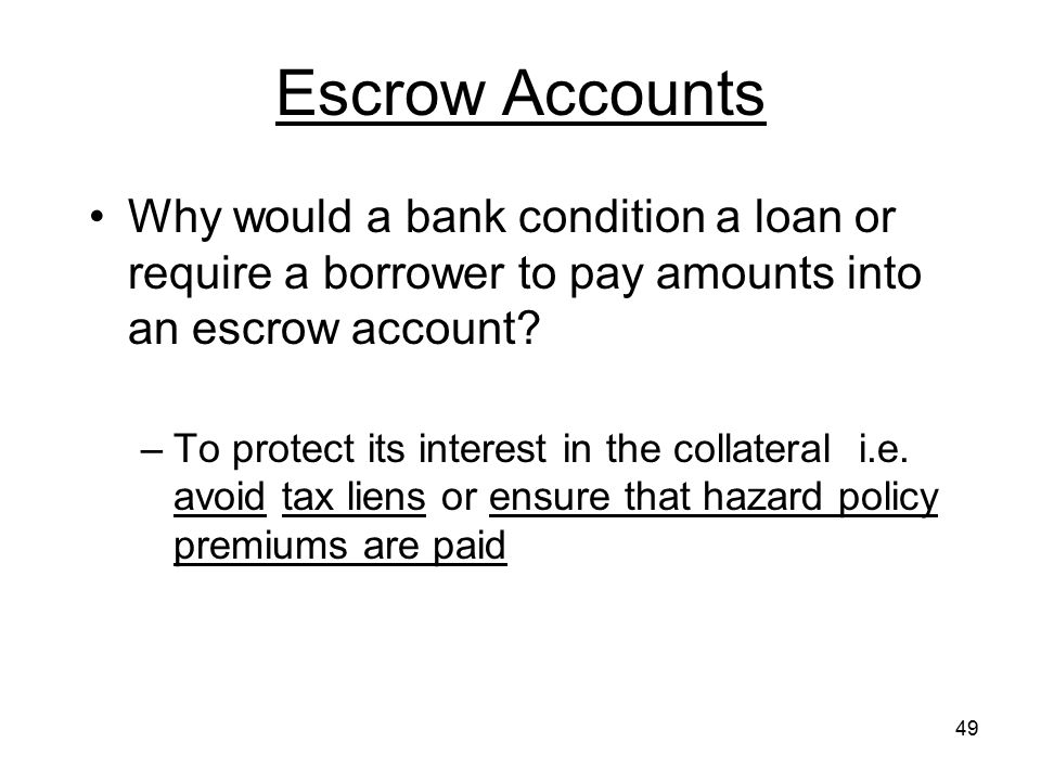 Escrow Accounts Why would a bank condition a loan or require a borrower to pay amounts into an escrow account