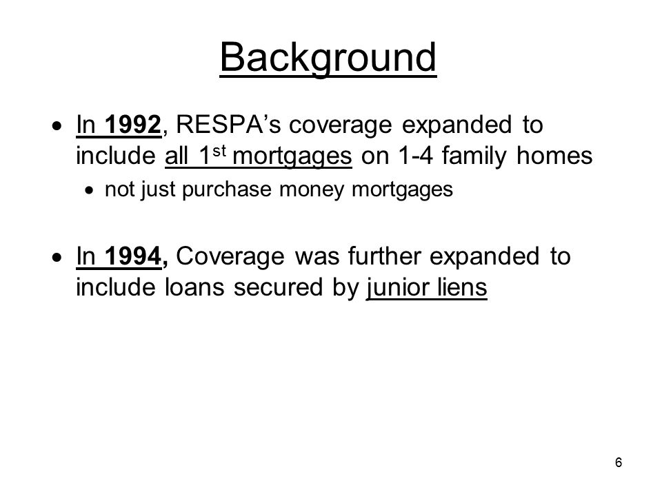Background In 1992, RESPA's coverage expanded to include all 1st mortgages on 1-4 family homes. not just purchase money mortgages.