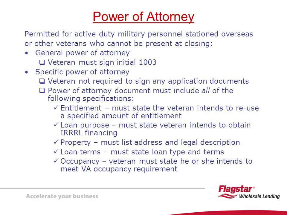Power of Attorney Permitted for active-duty military personnel stationed overseas. or other veterans who cannot be present at closing: