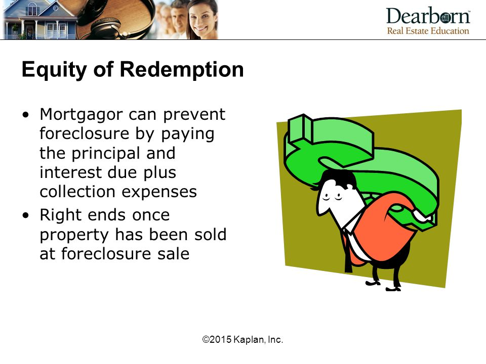 Equity of Redemption Mortgagor can prevent foreclosure by paying the principal and interest due plus collection expenses.