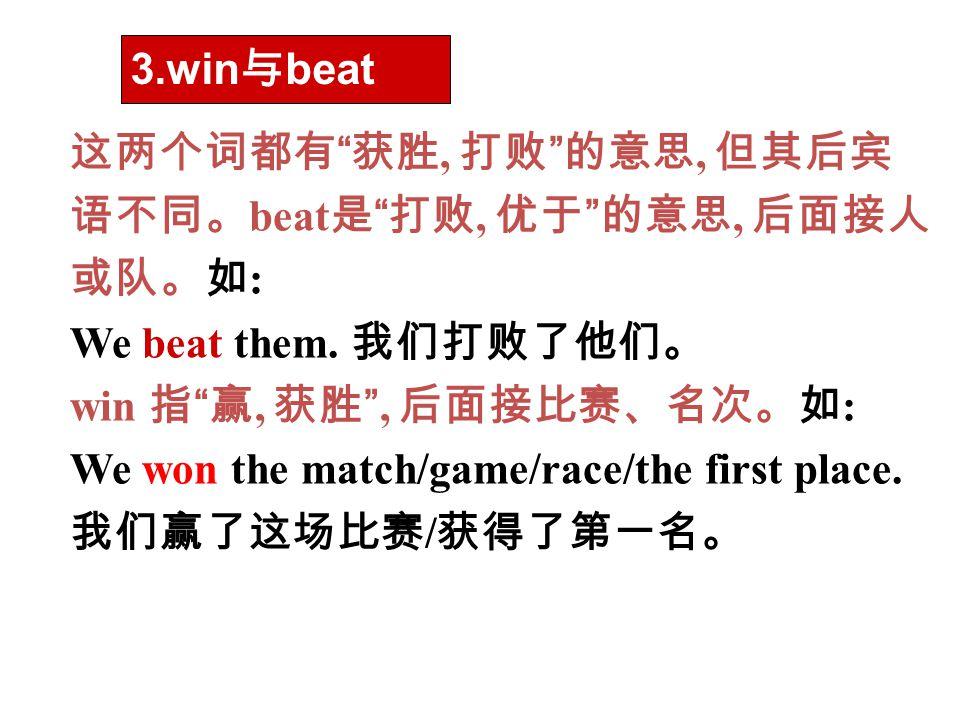 3.win与beat 这两个词都有 获胜, 打败 的意思, 但其后宾语不同。beat是 打败, 优于 的意思, 后面接人或队。如: We beat them. 我们打败了他们。 win 指 赢, 获胜 , 后面接比赛、名次。如: