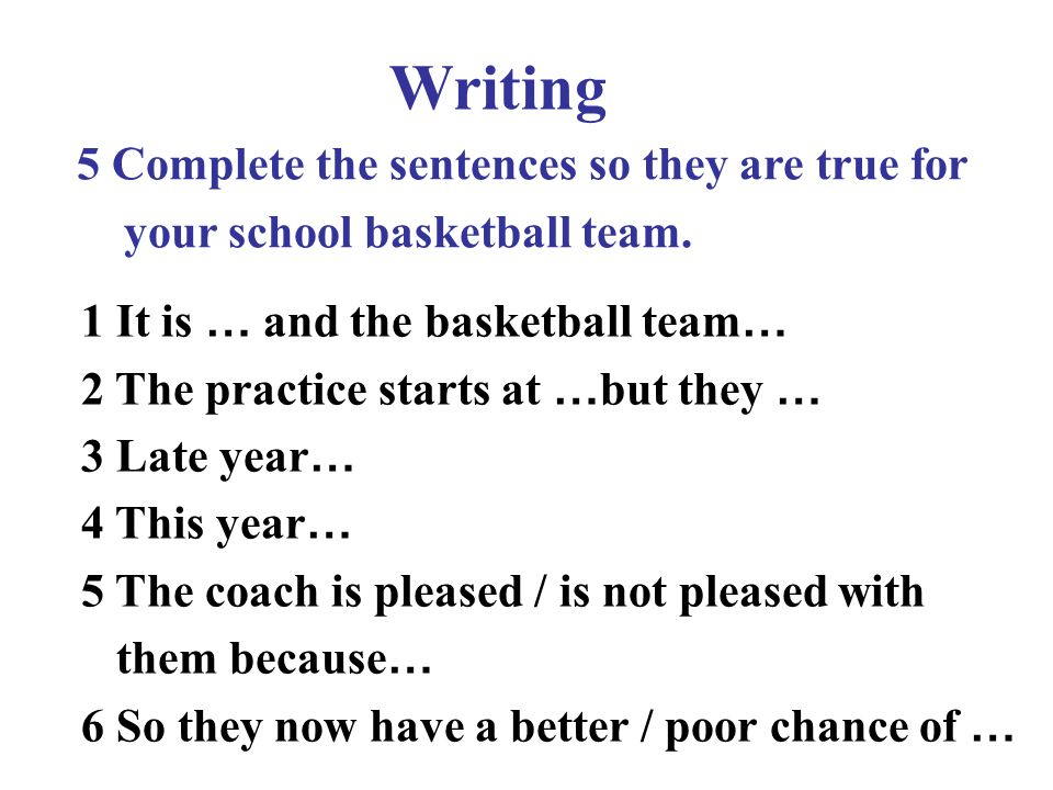 Writing 5 Complete the sentences so they are true for