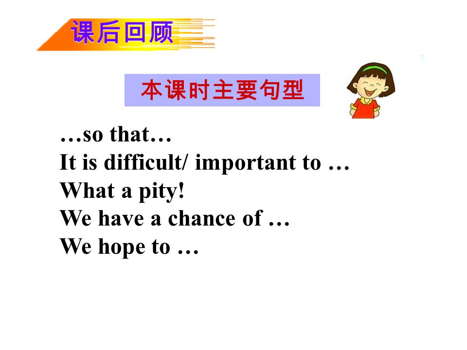 课后回顾 本课时主要句型 …so that… It is difficult/ important to … What a pity!