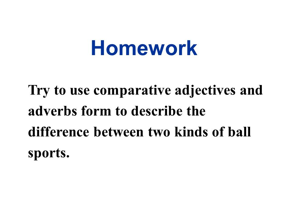 Homework Try to use comparative adjectives and adverbs form to describe the difference between two kinds of ball sports.