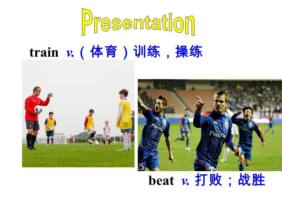 Presentation train v.(体育)训练,操练 beat v. 打败;战胜