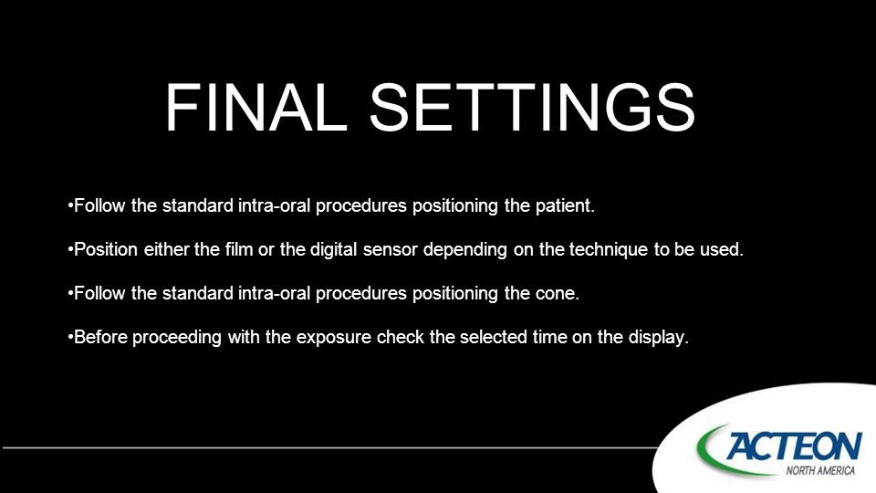 FINAL SETTINGS Follow the standard intra-oral procedures positioning the patient.