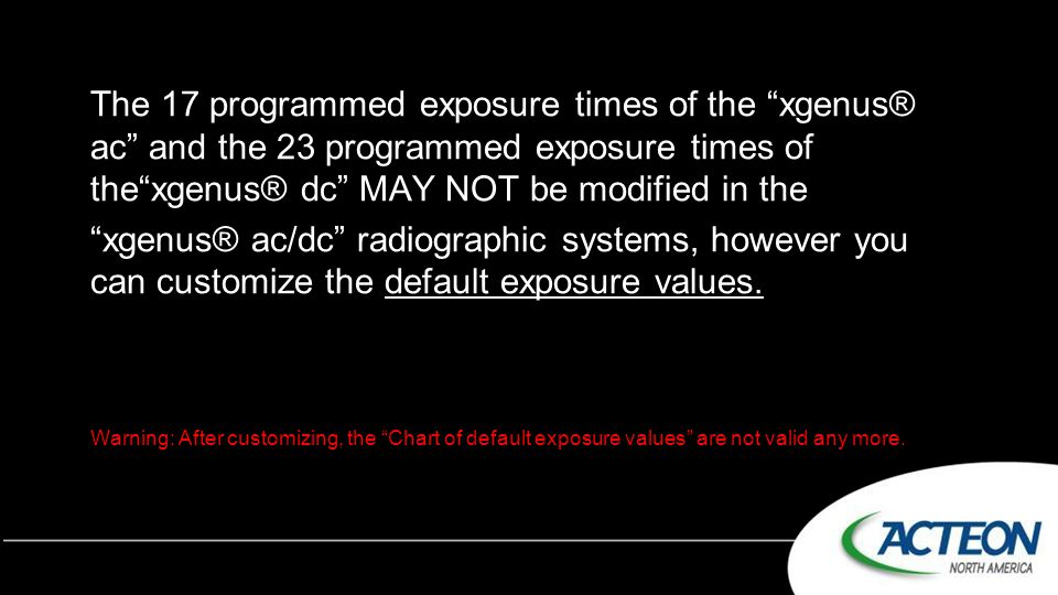 The 17 programmed exposure times of the xgenus® ac and the 23 programmed exposure times of the xgenus® dc MAY NOT be modified in the