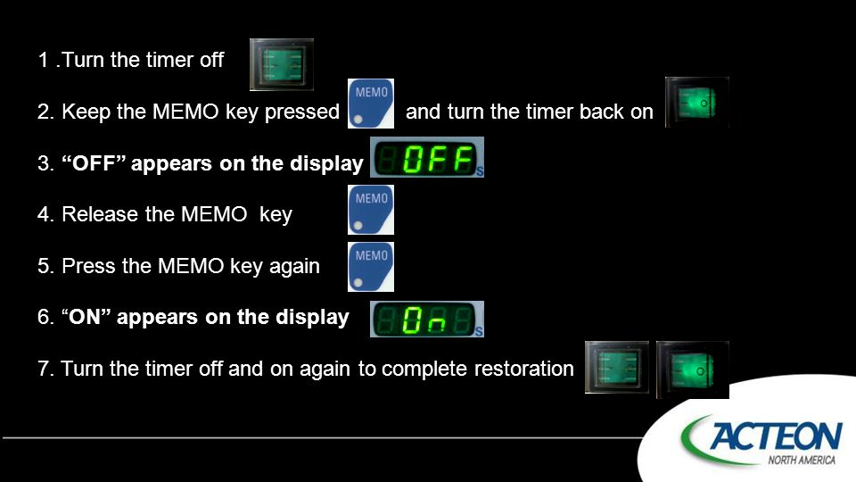 1 .Turn the timer off 2. Keep the MEMO key pressed and turn the timer back on. 3. OFF appears on the display.