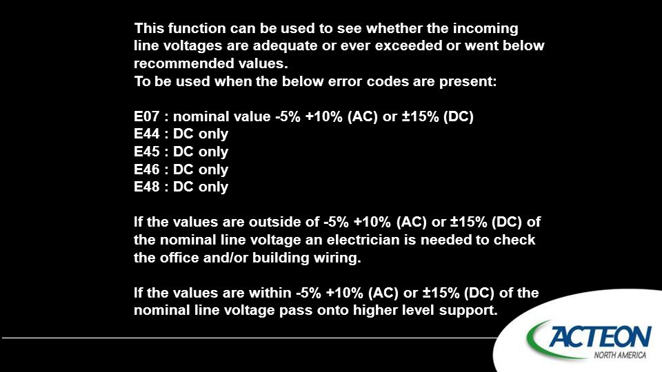 This function can be used to see whether the incoming line voltages are adequate or ever exceeded or went below recommended values.