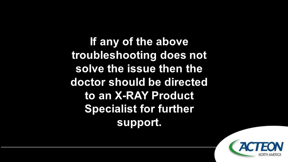If any of the above troubleshooting does not solve the issue then the doctor should be directed to an X-RAY Product Specialist for further support.