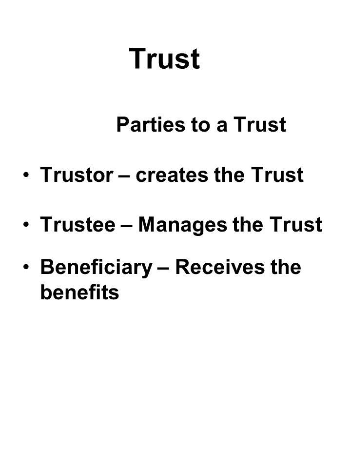 Trust Parties to a Trust Trustor – creates the Trust