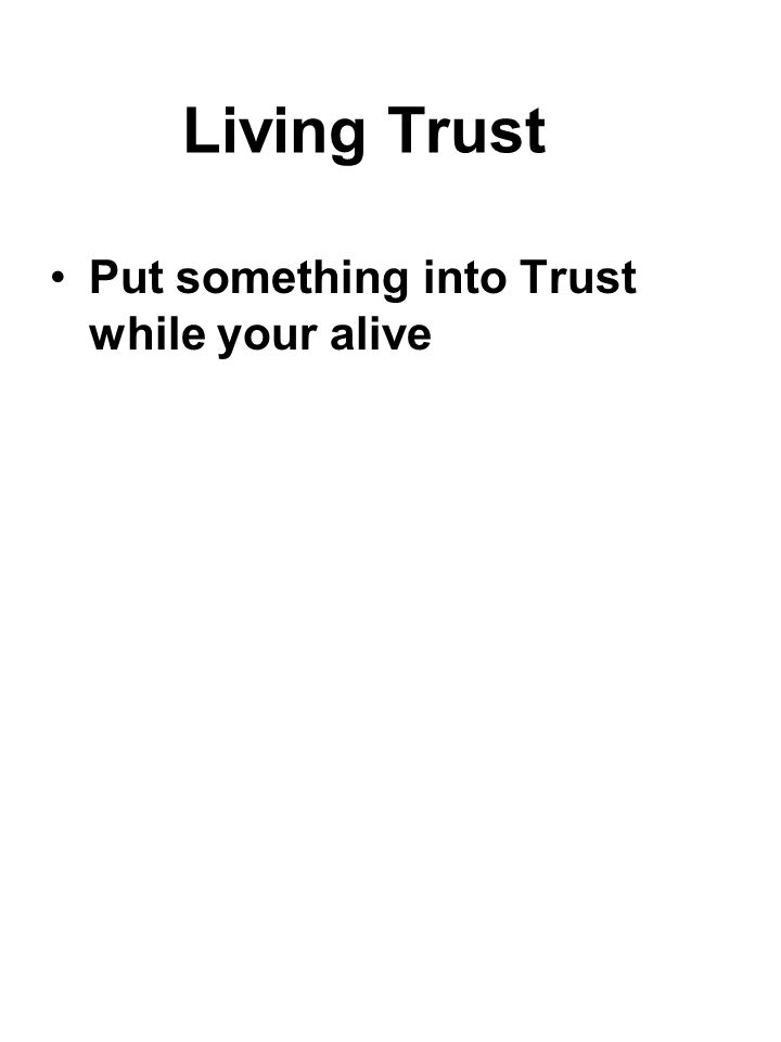 Living Trust Put something into Trust while your alive
