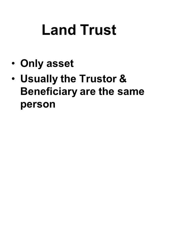 Land Trust Only asset. Usually the Trustor & Beneficiary are the same person. Public records do not name beneficiary.